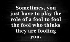 Sometimes, you have to play the role of a fool to fool the fool who think they're fooling you.