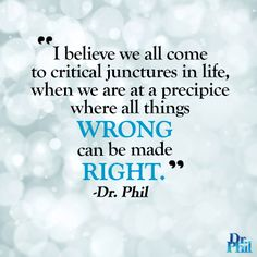 I believe we all come to critical junctures in life when all things wrong can be made right. #DrPhil