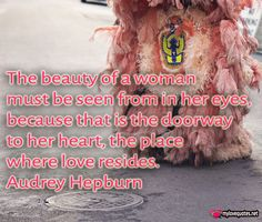 """ The beauty of a woman must be seen from in her eyes, because that is the doorway to her heart, the place where love resides."" Audrey Hepburn * The most beautiful love quotes on images. Quotes about love made for him and for her ! Share these famous quotes with your friends, family and soul mate."
