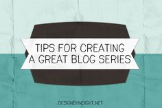 tips for creating a great blog series - design by insight