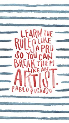 Learn the rules like a pro so you can break them like an artist. Pablo Picasso