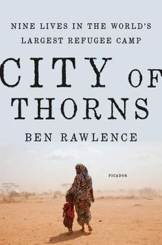 """City of Thorns: Nine Lives in the World's Largest Refugee Camp by Ben Rawlence. In """"City of Thorns,"""" Rawlence interweaves the stories of nine individuals to show what life is like in the camp and to sketch the wider political forces that keep the refugees trapped there. Rawlence combines intimate storytelling with broad socio-political investigative journalism, doing for Dadaab what Katherinee Boo's """"Behind the Beautiful Forevers """"did for the Mumbai slums."""