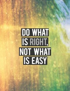 """""""Do what is RIGHT, not what is easy."""""""