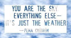 You are the sky. Everything else — It's just the weather. — Pema Chödrön
