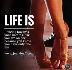 Life is:  Dancing towards your dreams like you are on fire because you know you have only one life.  www.jeandorff.com  #lifeis #dance #dancecoach #lifecoach #dreams #jeandorff