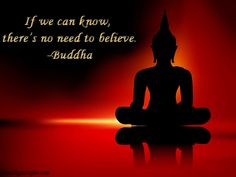If we can know, there's no need to believe. -Buddha