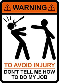 WARNING To Avoid Injury Don't Tell Me How To Do My Job