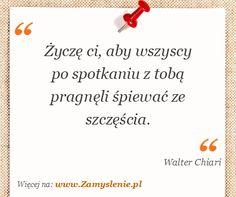 Cytat: Życzę ci, aby wszyscy po spotkaniu z tobą pragnęli śpiewać... - Zamyslenie.pl