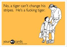 No, a tiger can't change his stripes. He's a fucking tiger.