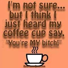 Coffee you're my BITCH