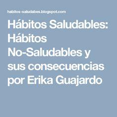 Hábitos Saludables: Hábitos No-Saludables y sus consecuencias por Erika Guajardo