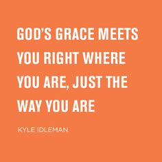 God's grace meets you right where you are, just the way you are. -Kyle Idleman