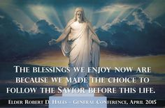 """""""The blessings we enjoy now are because we made the choice to follow the Savior before this life. Whoever you are and whatever your past may be, remember this: it is not too late to make that same choice again and follow Him."""" http://facebook.com/173301249409767 From Elder Hales' http://pinterest.com/pin/24066179230743960 April 2015 http://facebook.com/223271487682878 message http://lds.org/general-conference/2015/04/preserving-agency-protecting-religious-freedom"""