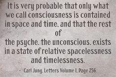 It is very probable that only what we call consciousness is contained in space and time, and that the rest of the psyche. The unconscious, exists in a state of relative spacelessness and timelessness. ~Carl Jung, Letters Volume I, Page 256.