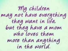 My children may not have everything they want in life, but they have a mom who loves them more than anything in the world! #quotes