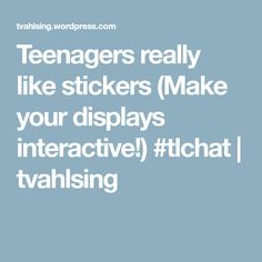 Teenagers really like stickers (Make your displays interactive!) #tlchat | tvahlsing