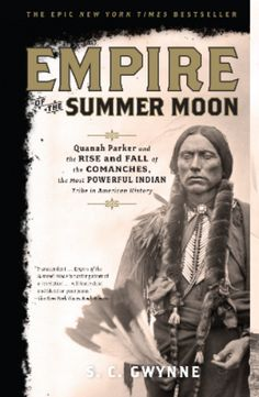 S. C. Gwynne's  Empire of the Summer Moon     spans two astonishing stories. The first traces the rise and fall of the Comanches, the most powerful Indian tribe in American history. The second entails one of the most remarkable narratives ever to come out of the Old West: the epic saga of the pioneer woman Cynthia Ann Parker and her mixed-blood son Quanah, who became the last and greatest chief of the Comanches. This is an excellent read! Highly recommended.