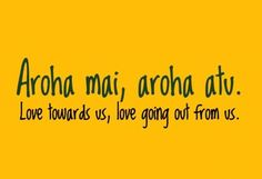 Love towards us, love going out from us. - Maori saying New Zealand Saying Aroha mai, aroha atu. (Love towards us, love going out from us.
