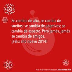 Se cambia de año; se cambia de sueños; se cambia de objetivos; se cambia de aspecto. Pero jamás, jamás se cambia de amigos. ¡Feliz año nuevo 2014!