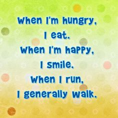 When I'm hungry, I eat! When I'm happy, I smile. When I run, I generally walk. - Quote this