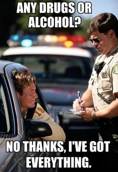 Any drugs or alcohol ? No thanks, I've got everything. Wouldn't it be so very funny to actually say that to a cop pulling you over?