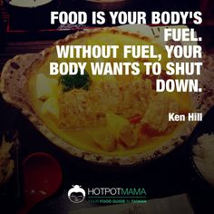 """Food is your body's fuel. Without fuel, your body wants to shut down."" ~ Ken Hill  More food quotes on http://hotpotmama.com/random-quote"