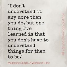 I don't understand it any more than you do, but one thing I've learned is that you don't have to understand things for them to be. - Madeleine L'Engle, A Wrinkle in time. # inspirational quotes