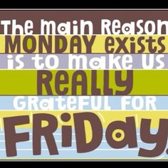 The main reason Monday exists is to make us really grateful for Friday.