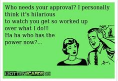 """Who needs your approval? I personally think it's hilarious to watch you get so worked up over what I do! Ha ha, who has the power now? Quotes To Live By, Me Quotes, Funny Quotes, Funny Memes, Hilarious, Funny Sarcasm, Crazy Quotes, Sarcastic Quotes, It's Funny"
