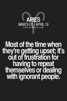 Aries - Most of the time when they're getting upset; it's out of frustration for having to repeat themselves or dealing with ignorant people. #Aries