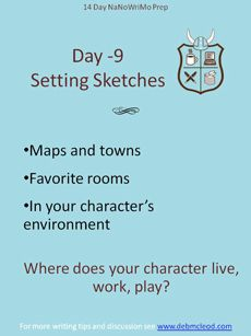 Day -9 NaNoWriMo Prep - Setting the Stage. Knowing your character's living, working and playing environment helps you know them better and helps you create a better experience for the reader. Try a Google Maps walking tour of the neighborhood, write their favorite room in the house, write the restaurant where they always take first dates. Get to know the stage your characters move around on. For more, see: http://debmcleod.com/creative-writing-coach/nanowrimo-events/nanowrimo-prep-countdown/