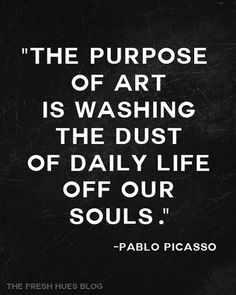 """The purpose of art is washing the dust of daily life off our souls."" - Pablo Picasso - from the Fresh Hues Blog <-- I love this site!"