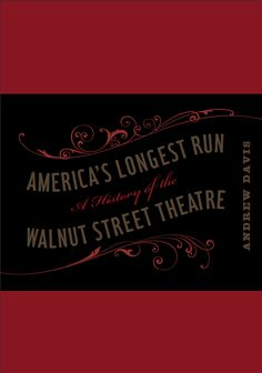 AMERICA'S LONGEST RUN: A History of the Walnut Street Theatre | by Andrew Davis | http://www.psupress.org/books/titles/978-0-271-03578-9.html