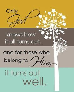 Only God knows how it all turns out, and for those who belong to Him, it turns out well. <3