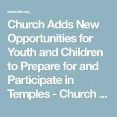 Church Adds New Opportunities for Youth and Children to Prepare for and Participate in Temples - Church News and Events