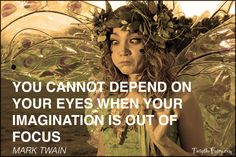 You cannot depend on your eyes when your imagination is out of focus