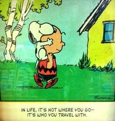 In life, it's not where you go - It's who you travel with. ~Charlie Brown