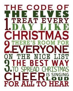The Code of the Elves:  1. Treat every day like Christmas. 2. There's room for everyone on the Nice List. 3. The best way to spread Christmas Cheer is singing loud for all to hear! (Elf the Movie)