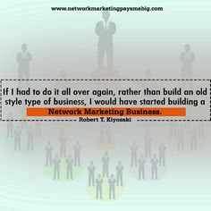 If I had to do it all over again, rather than build an old style type of business, I would have started building a #NetworkMarketing business. – Robert T. Kiyosaki http://www.networkmarketingpaysmebig.com/