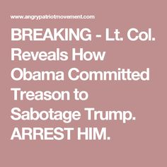 BREAKING - Lt. Col. Reveals How Obama Committed Treason to Sabotage Trump. ARREST HIM.