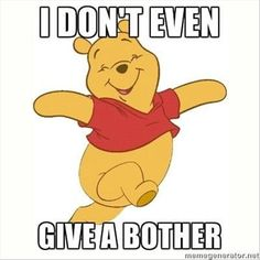 Oh pooh bear you silly I wish I could adopt this attitude sometimes.