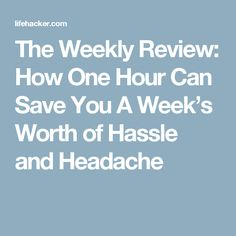 The Weekly Review: How One Hour Can Save You A Week's Worth of Hassle and Headache