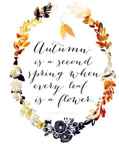 """Autumn is a second spring when every leaf is a flower."""