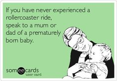 Free and Funny Baby Ecard: If you have never experienced a rollercoaster ride, speak to a mum or dad of a prematurely born baby. Create and send your own custom Baby ecard. Micro Preemie, Preemie Babies, Premature Baby, Preemies, Preemie Quotes, Hellp Syndrome, I Love My Son, Nicu, Super Mom