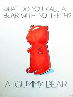 What do you call a bear with no teeth?  A Gummy Bear