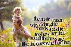 The main reason why a daughter needs a dad is to show her that not all the boys are like the ones who hurt her.