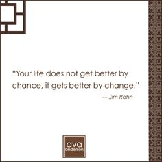"""""""Your life does not get better by chance, it gets better by change."""" - Jim Rohn"""