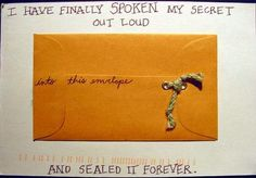 """I have finally spoken my secret out loud...into this envelope...and sealed it forever.""  -  Past Secrets 3 