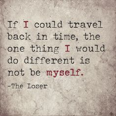 If I could travel back in time, the one thing I would do different is not be myself. -The Loser Epiphany Quotes, Back In Time, The One, Life Quotes, Travel, Quotes About Life, Quote Life, Viajes, Living Quotes