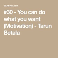 #30 - You can do what you want (Motivation) - Tarun Betala